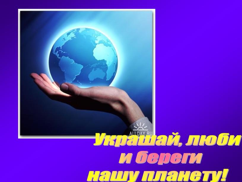 Украшай, люби и береги нашу планету!