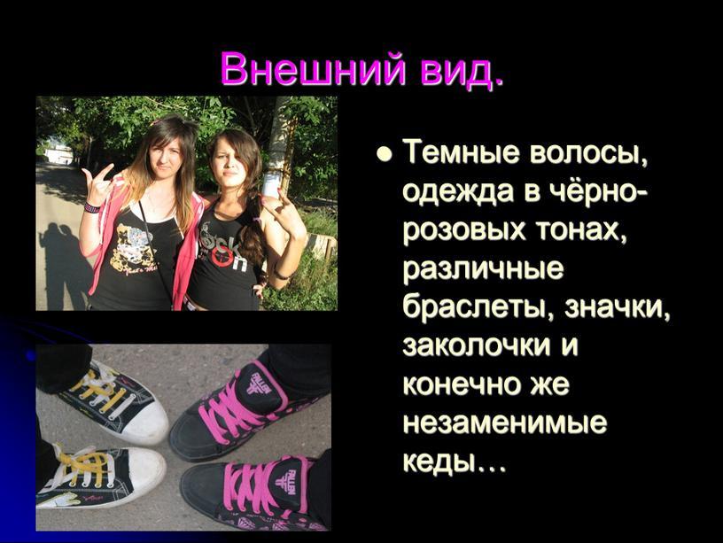 Внешний вид. Темные волосы, одежда в чёрно-розовых тонах, различные браслеты, значки, заколочки и конечно же незаменимые кеды…