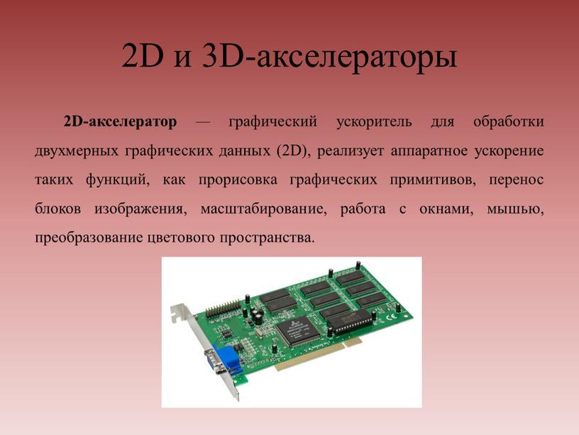 D и 3D-акселераторы 2D-aксeлeрaтop — графический ускоритель для обработки двухмерных графических данных (2D), реализует аппаратное ускорение таких функций, как прорисовка графических примитивов, перенос блоков изображения,…