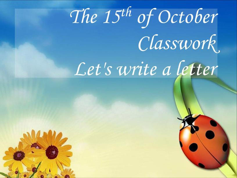 The 15th of October Classwork Let's write a letter