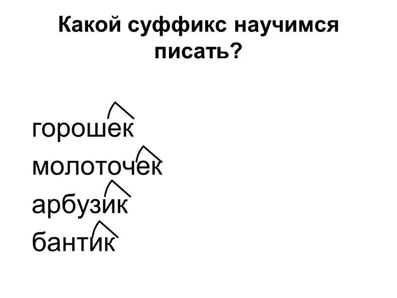Какой суффикс научимся писать? горошек молоточек арбузик бантик