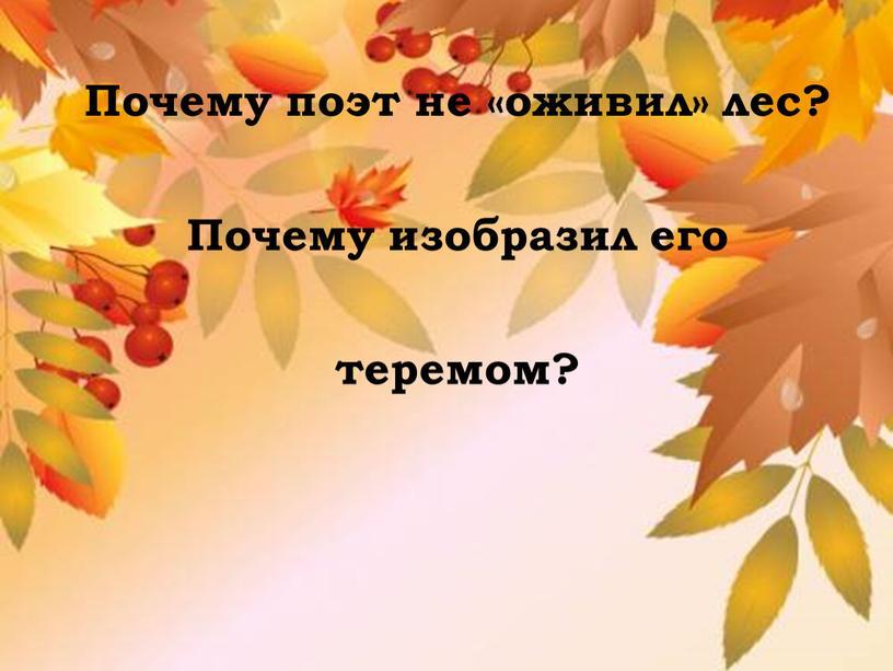 Почему поэт не «оживил» лес? Почему изобразил его теремом?