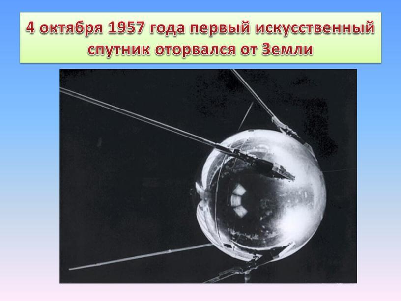 4 октября 1957 года первый искусственный спутник оторвался от Земли