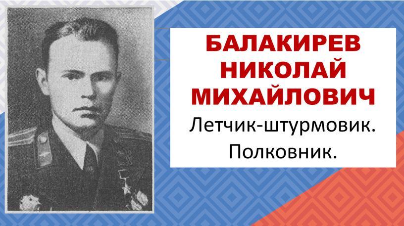 БАЛАКИРЕВ НИКОЛАЙ МИХАЙЛОВИЧ Летчик-штурмовик