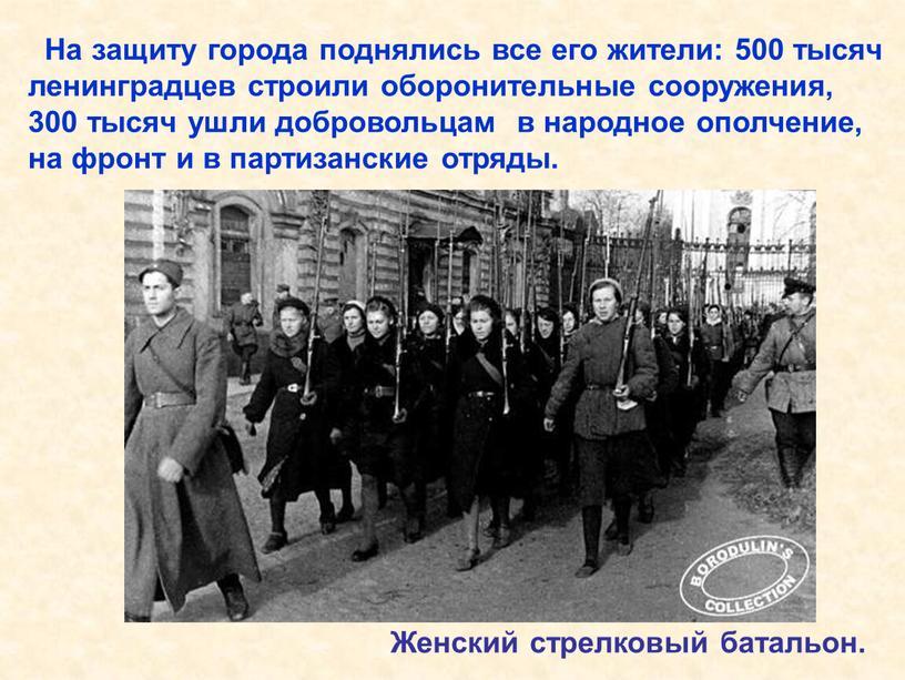 На защиту города поднялись все его жители: 500 тысяч ленинградцев строили оборонительные сооружения, 300 тысяч ушли добровольцам в народное ополчение, на фронт и в партизанские…