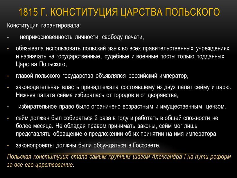 Царства Польского Конституция гарантировала: - неприкосновенность личности, свободу печати, обязывала использовать польский язык во всех правительственных учреждениях и назначать на государственные, судебные и военные посты…