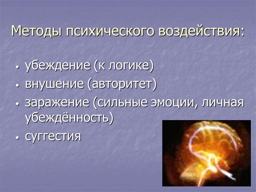 Методы психического воздействия: убеждение (к логике) внушение (авторитет) заражение (сильные эмоции, личная убеждённость) суггестия