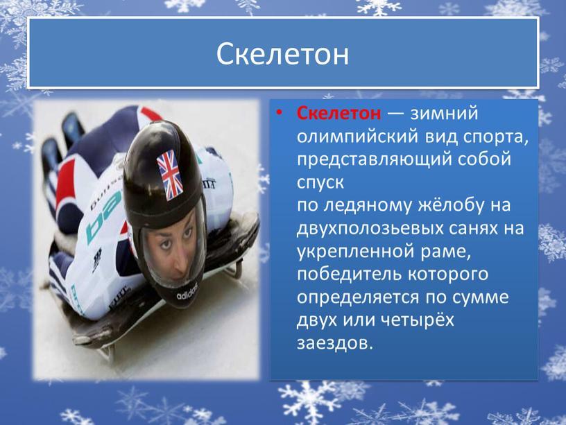 Скелетон Скелетон — зимний олимпийский вид спорта, представляющий собой спуск по ледяному жёлобу на двухполозьевых санях на укрепленной раме, победитель которого определяется по сумме двух…