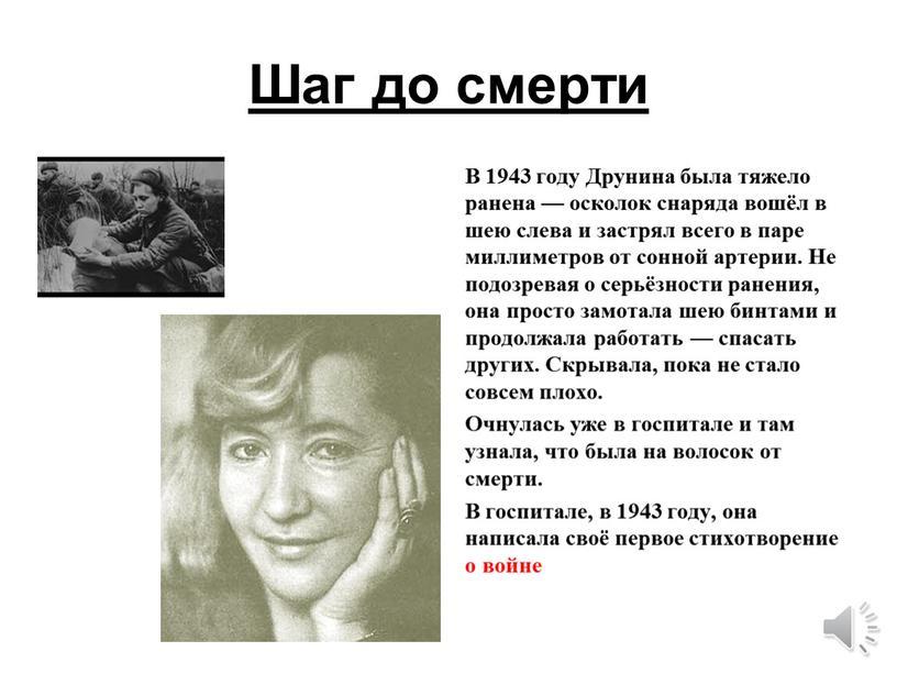 Шаг до смерти В 1943 году Друнина была тяжело ранена — осколок снаряда вошёл в шею слева и застрял всего в паре миллиметров от сонной…