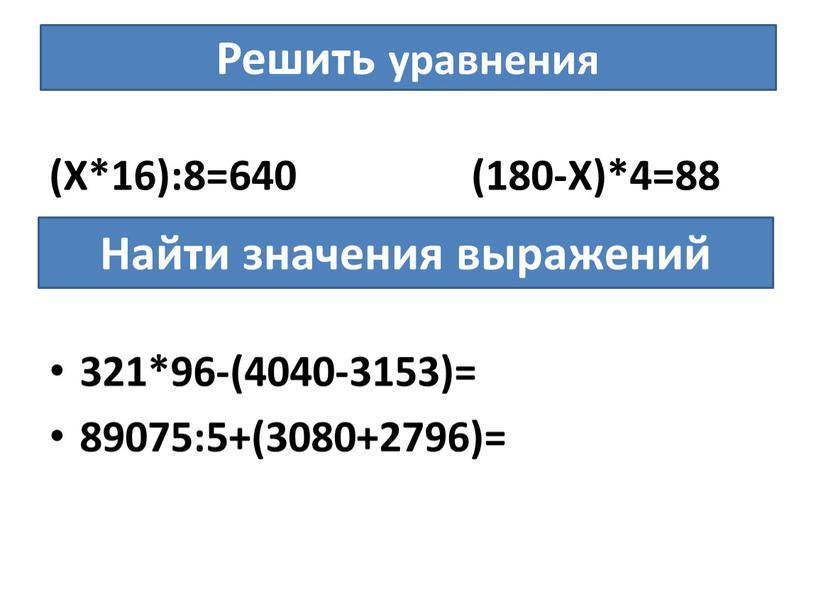 Решить уравнения (Х*16):8=640 (180-Х)*4=88 321*96-(4040-3153)= 89075:5+(3080+2796)=