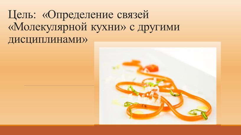 Цель: «Определение связей «Молекулярной кухни» с другими дисциплинами»
