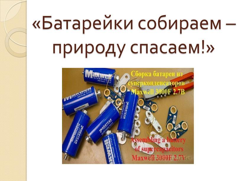 Батарейки собираем – природу спасаем!»