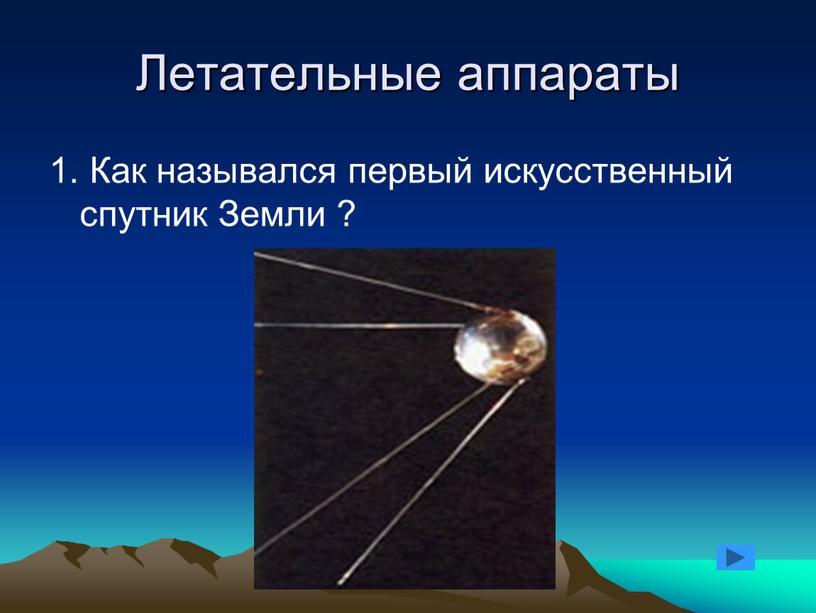 Летательные аппараты 1. Как назывался первый искусственный спутник