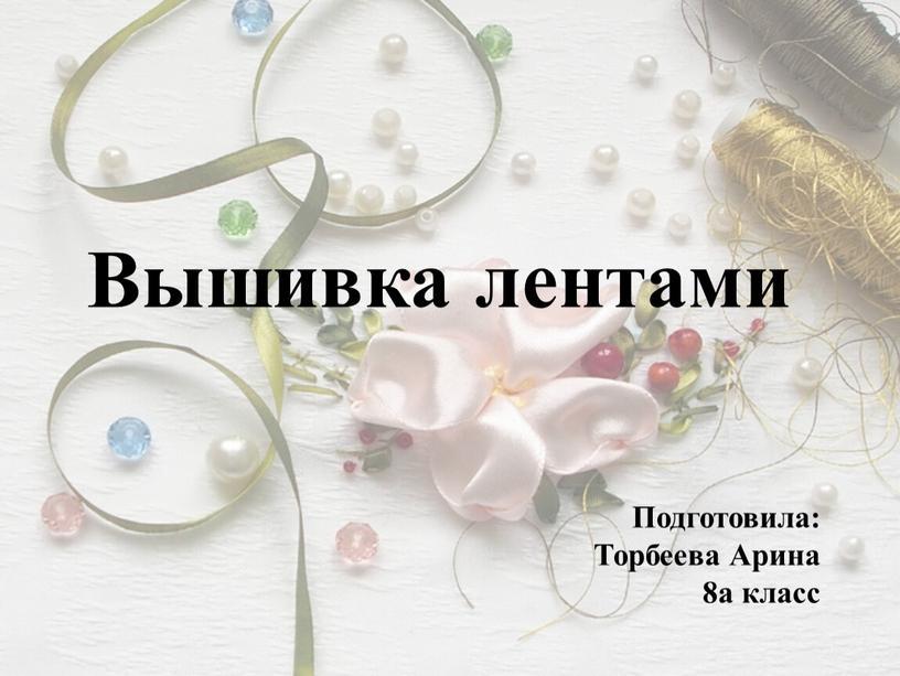 Вышивка лентами Подготовила: Торбеева
