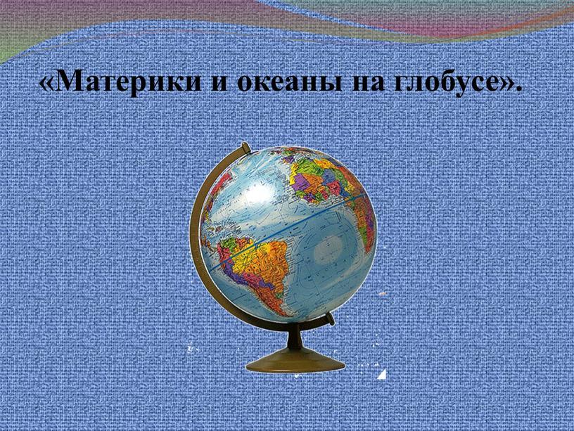 Материки и океаны на глобусе».
