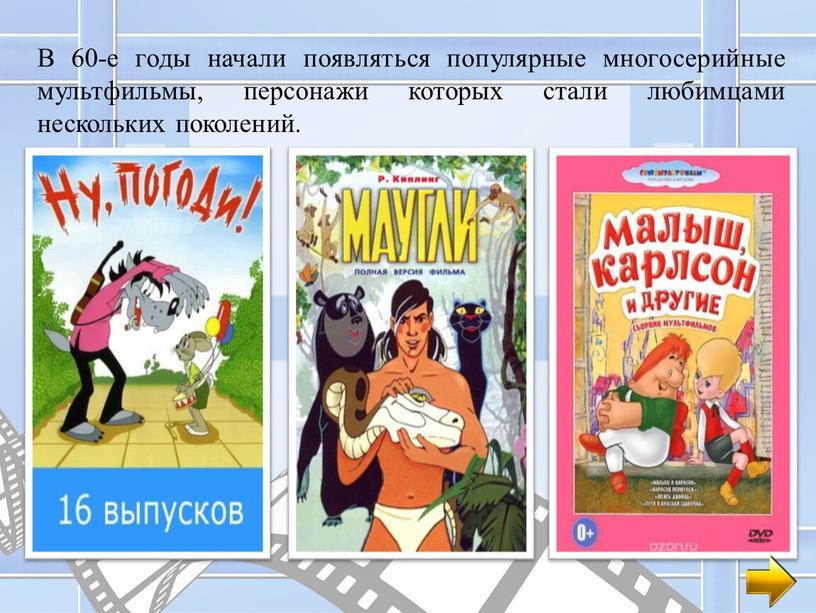В 60-е годы начали появляться популярные многосерийные мультфильмы, персонажи которых стали любимцами нескольких поколений