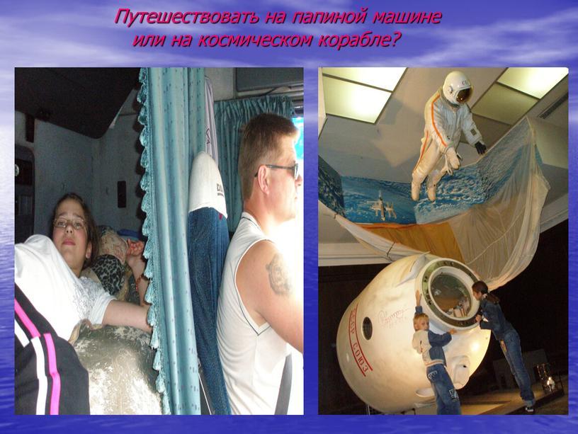 Путешествовать на папиной машине или на космическом корабле?