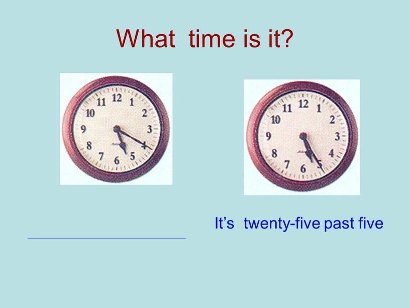 What time is it? It's twenty-five past five