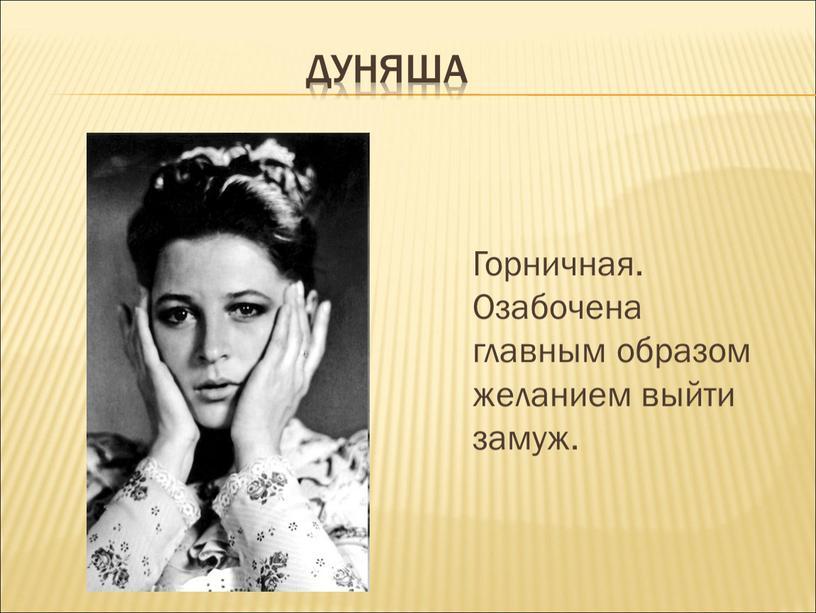 Дуняша Горничная. Озабочена главным образом желанием выйти замуж
