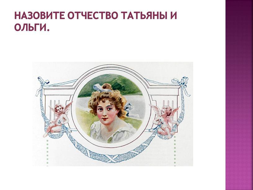 Назовите отчество Татьяны и Ольги