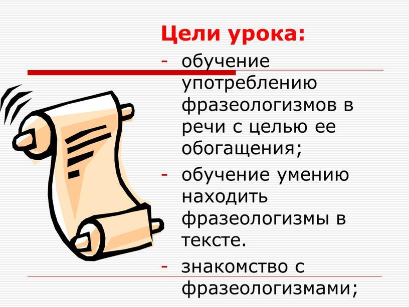 Цели урока: обучение употреблению фразеологизмов в речи с целью ее обогащения; обучение умению находить фразеологизмы в тексте