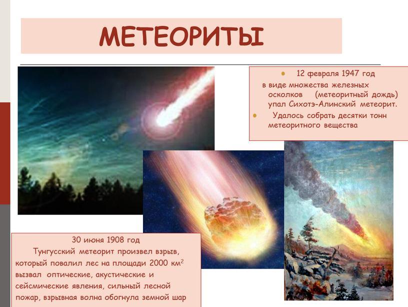 МЕТЕОРИТЫ 30 июня 1908 год Тунгусский метеорит произвел взрыв, который повалил лес на площади 2000 км2 вызвал оптические, акустические и сейсмические явления, сильный лесной пожар,…