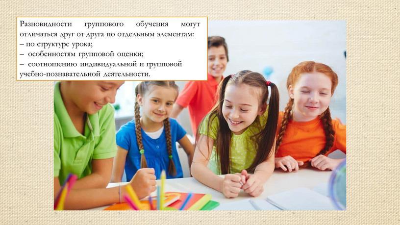Разновидности группового обучения могут отличаться друг от друга по отдельным элементам: – по структуре урока; – особенностям групповой оценки; – соотношению индивидуальной и групповой учебно-познавательной…