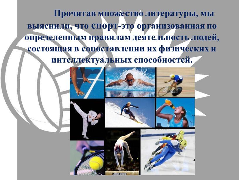 Прочитав множество литературы, мы выяснили, что спорт-это организованная по определенным правилам деятельность людей, состоящая в сопоставлении их физических и интеллектуальных способностей