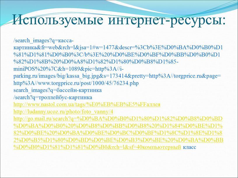 Используемые интернет-ресурсы: /search_images?q=касса-картинка&fr=web&rch=l&jsa=1#w=1477&descr=%3Cb%3E%D0%BA%D0%B0%D1%81%D1%81%D0%B0%3C/b%3E%20%D0%BE%D0%BF%D0%BB%D0%B0%D1%82%D1%8B%20%D0%A8%D1%82%D1%80%D0%B8%D1%85-miniPOS%20%7C&h=1089&pic=http%3A//i-parking