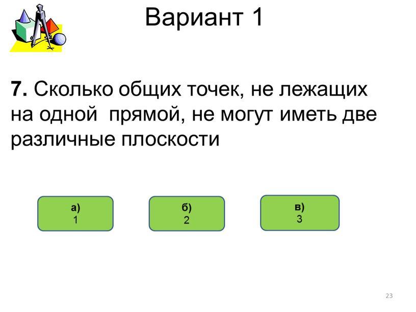 Вариант 1 в) 3 а) 1 7. Сколько общих точек, не лежащих на одной прямой, не могут иметь две различные плоскости 23 б) 2