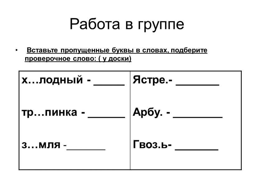 Работа в группе Вставьте пропущенные буквы в словах, подберите проверочное слово: ( у доски) х…лодный - _____ тр…пинка - ______ з…мля -_______