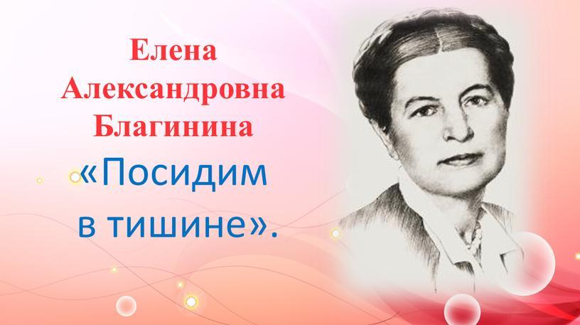 Елена Александровна Благинина «Посидим в тишине»