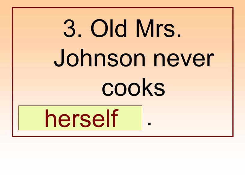 Old Mrs. Johnson never cooks …
