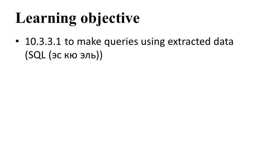 Learning objective 10.3.3.1 to make queries using extracted data (SQL (эс кю эль))