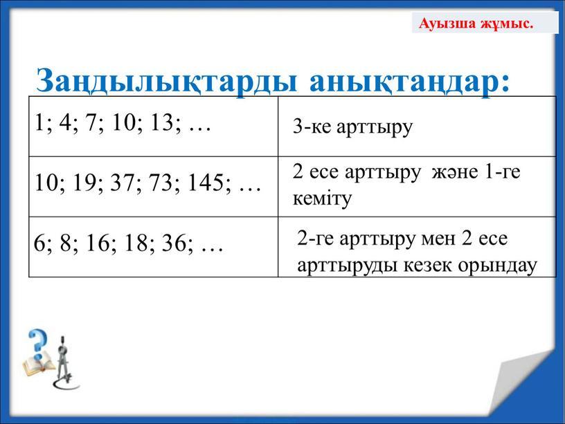 Заңдылықтарды анықтаңдар: 1; 4; 7; 10; 13; … 10; 19; 37; 73; 145; … 6; 8; 16; 18; 36; … 3-ке арттыру 2 есе арттыру…
