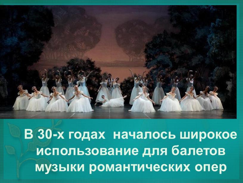 В 30-х годах началось широкое использование для балетов музыки романтических опер