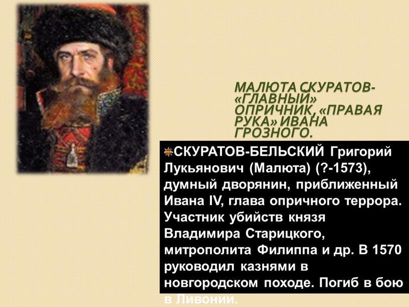 Малюта Скуратов- «главный» опричник, «правая рука»