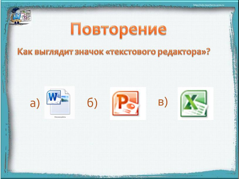 Повторение Как выглядит значок «текстового редактора»? а) б) в)