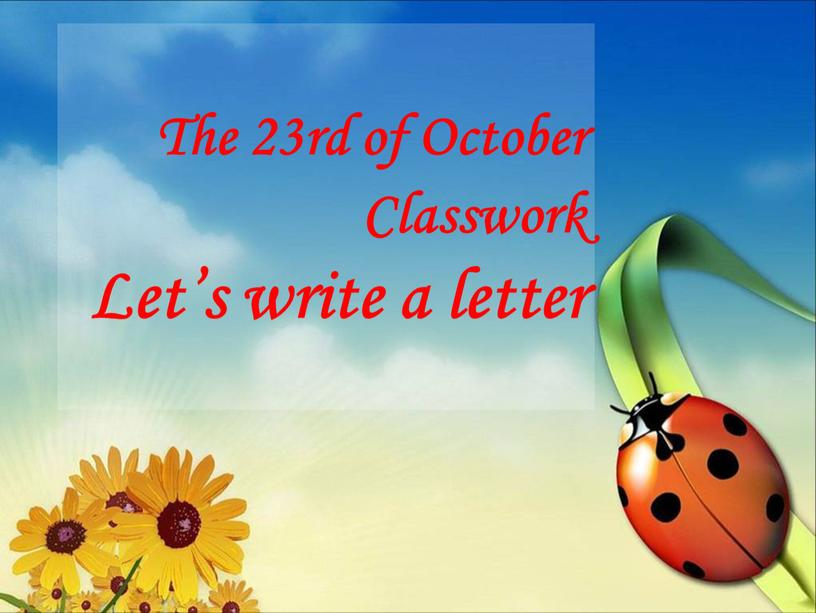 The 23rd of October Classwork Let's write a letter