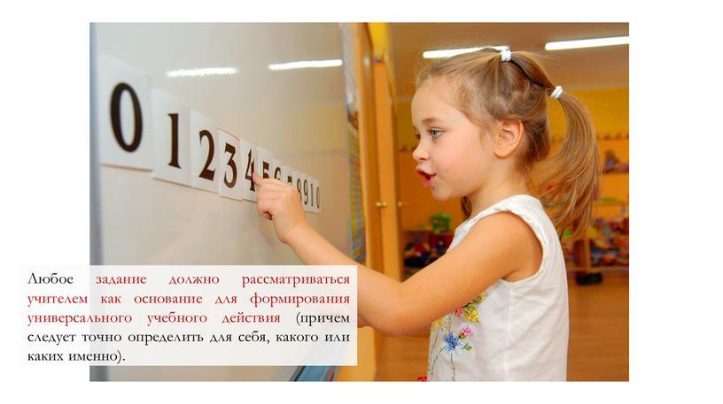 Любое задание должно рассматриваться учителем как основание для формирования универсального учебного действия (причем следует точно определить для себя, какого или каких именно)