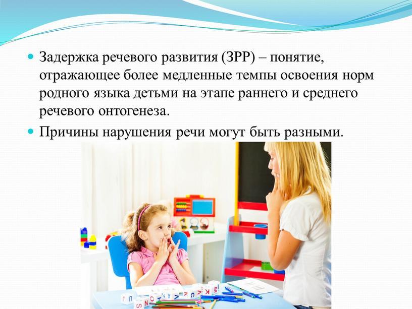 Задержка речевого развития (ЗРР) – понятие, отражающее более медленные темпы освоения норм родного языка детьми на этапе раннего и среднего речевого онтогенеза