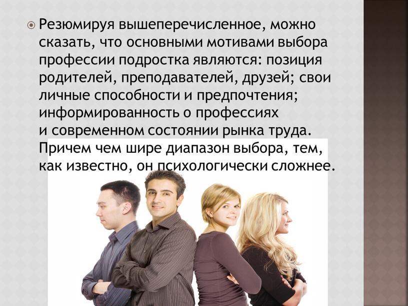 Резюмируя вышеперечисленное, можно сказать, что основными мотивами выбора профессии подростка являются: позиция родителей, преподавателей, друзей; свои личные способности и предпочтения; информированность о профессиях и современном…