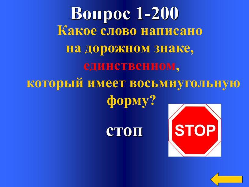 Вопрос 1-200 стоп Какое слово написано на дорожном знаке, единственном, который имеет восьмиугольную форму?