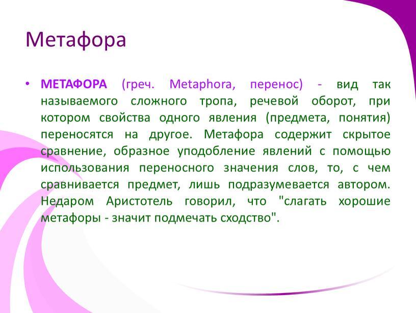 Метафора МЕТАФОРА (греч. Metaphora, перенос) - вид так называемого сложного тропа, речевой оборот, при котором свойства одного явления (предмета, понятия) переносятся на другое