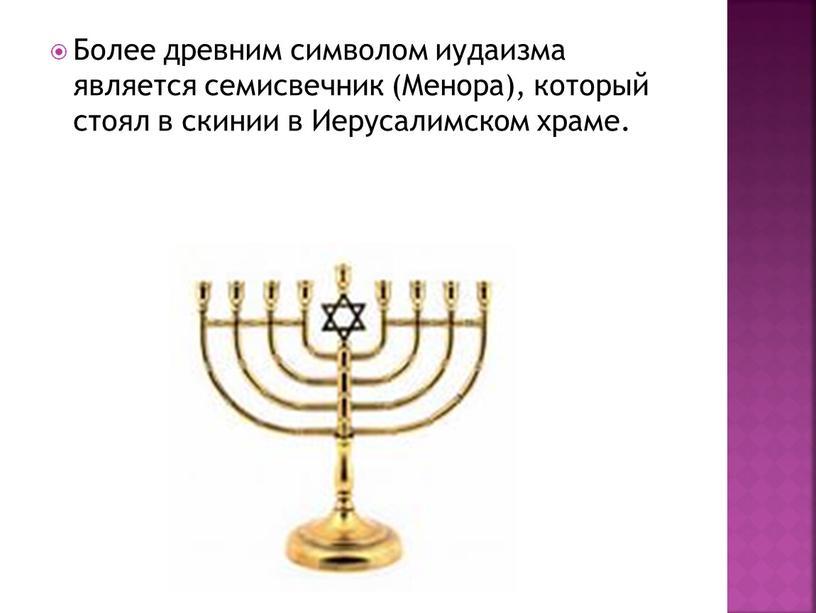 Более древним символом иудаизма является семисвечник (Менора), который стоял в скинии в