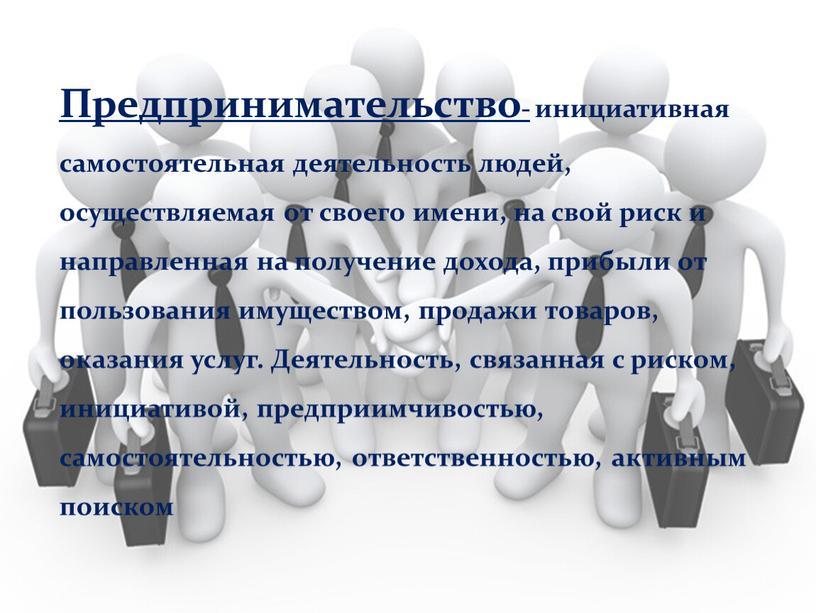 Предпринимательство- инициативная самостоятельная деятельность людей, осуществляемая от своего имени, на свой риск и направленная на получение дохода, прибыли от пользования имуществом, продажи товаров, оказания услуг
