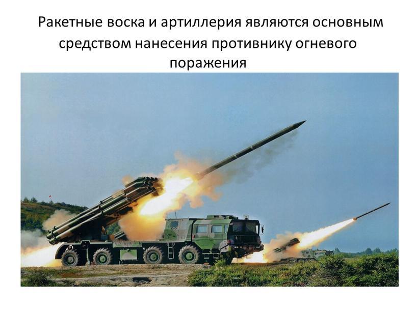 Ракетные воска и артиллерия являются основным средством нанесения противнику огневого поражения