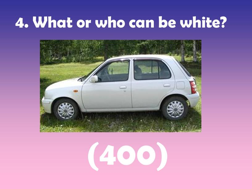 What or who can be white? (400)