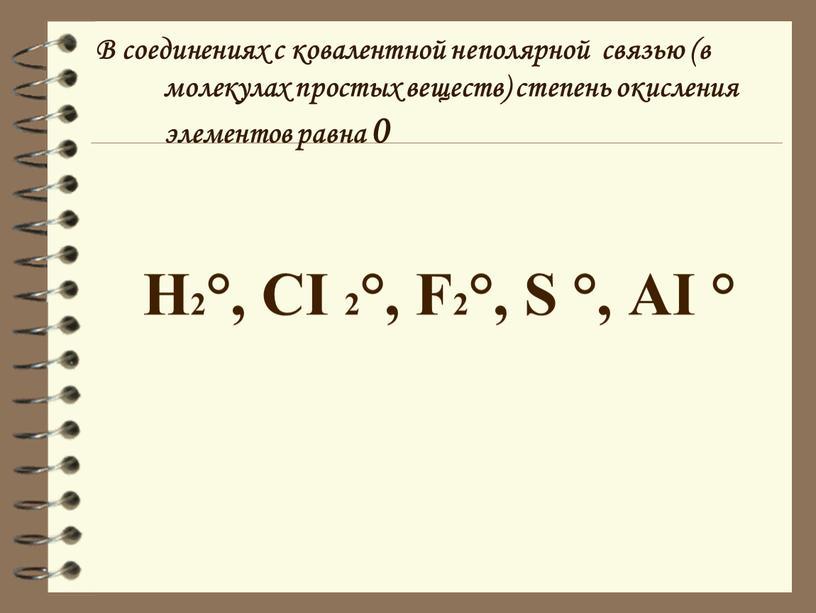 В соединениях с ковалентной неполярной связью (в молекулах простых веществ) степень окисления элементов равна 0