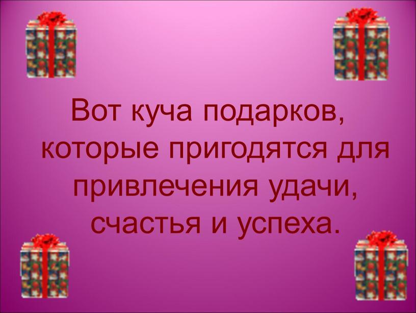 Вот куча подарков, которые пригодятся для привлечения удачи, счастья и успеха